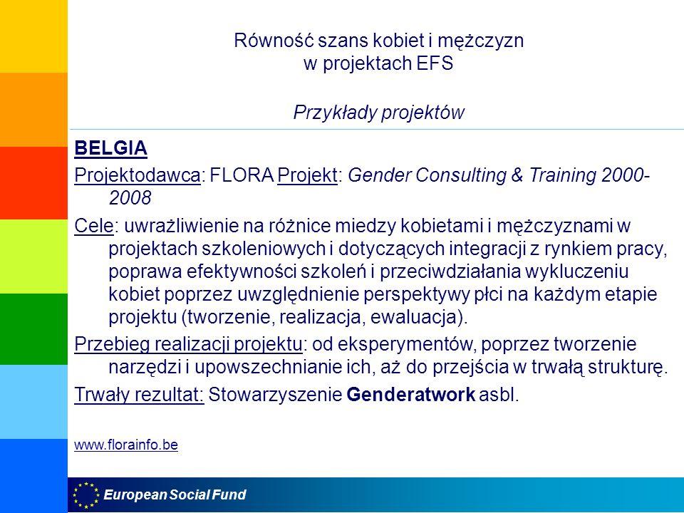 European Social Fund Równość szans kobiet i mężczyzn w projektach EFS Przykłady projektów BELGIA Projektodawca: FLORA Projekt: Gender Consulting & Training 2000- 2008 Cele: uwrażliwienie na różnice miedzy kobietami i mężczyznami w projektach szkoleniowych i dotyczących integracji z rynkiem pracy, poprawa efektywności szkoleń i przeciwdziałania wykluczeniu kobiet poprzez uwzględnienie perspektywy płci na każdym etapie projektu (tworzenie, realizacja, ewaluacja).