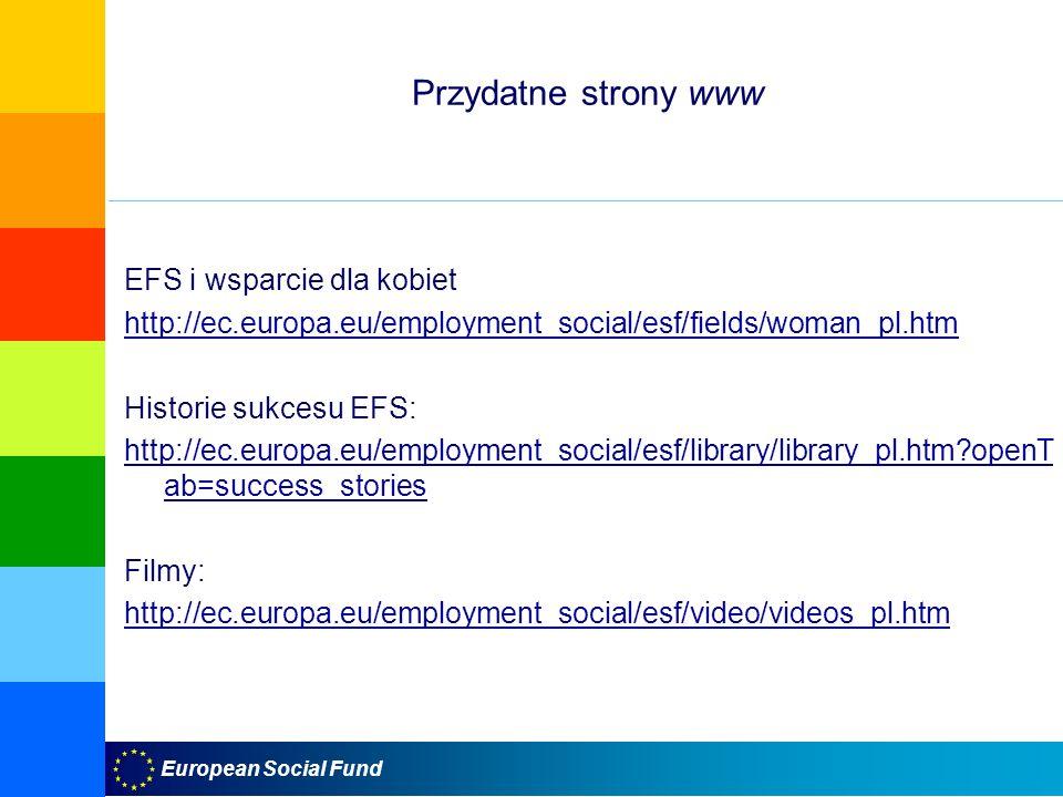 European Social Fund Przydatne strony www EFS i wsparcie dla kobiet http://ec.europa.eu/employment_social/esf/fields/woman_pl.htm Historie sukcesu EFS: http://ec.europa.eu/employment_social/esf/library/library_pl.htm?openT ab=success_stories Filmy: http://ec.europa.eu/employment_social/esf/video/videos_pl.htm