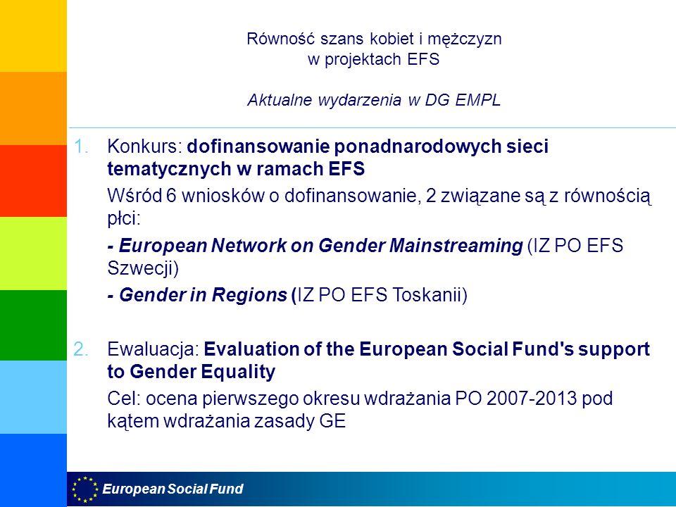 European Social Fund Równość szans kobiet i mężczyzn w projektach EFS Aktualne wydarzenia w DG EMPL 1.Konkurs: dofinansowanie ponadnarodowych sieci tematycznych w ramach EFS Wśród 6 wniosków o dofinansowanie, 2 związane są z równością płci: - European Network on Gender Mainstreaming (IZ PO EFS Szwecji) - Gender in Regions (IZ PO EFS Toskanii) 2.Ewaluacja: Evaluation of the European Social Fund s support to Gender Equality Cel: ocena pierwszego okresu wdrażania PO 2007-2013 pod kątem wdrażania zasady GE