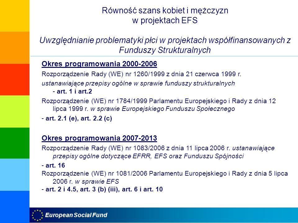European Social Fund Równość szans kobiet i mężczyzn w projektach EFS Uwzględnianie problematyki płci w projektach współfinansowanych z Funduszy Strukturalnych Okres programowania 2000-2006 Rozporządzenie Rady (WE) nr 1260/1999 z dnia 21 czerwca 1999 r.
