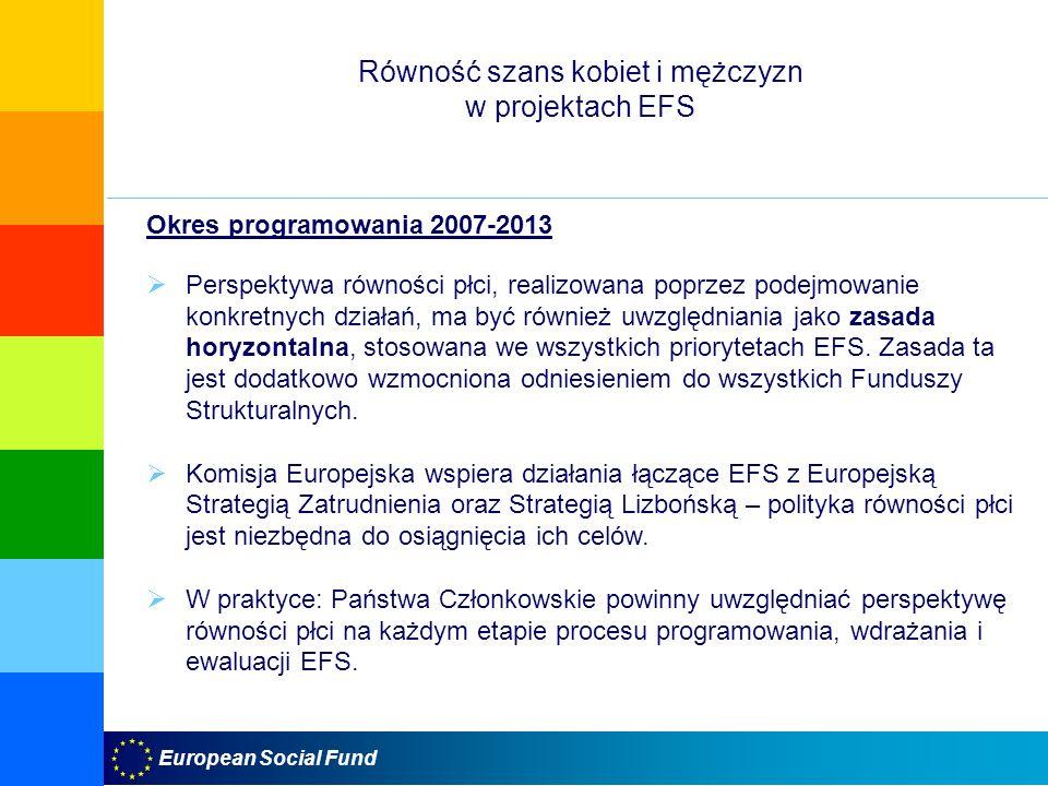 European Social Fund Równość szans kobiet i mężczyzn w projektach EFS Okres programowania 2007-2013 Perspektywa równości płci, realizowana poprzez podejmowanie konkretnych działań, ma być również uwzględniania jako zasada horyzontalna, stosowana we wszystkich priorytetach EFS.
