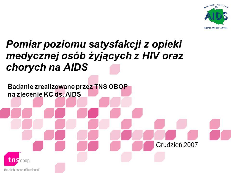 Pomiar poziomu satysfakcji z opieki medycznej osób żyjących z HIV oraz chorych na AIDS Grudzień 2007 Badanie zrealizowane przez TNS OBOP na zlecenie KC ds.