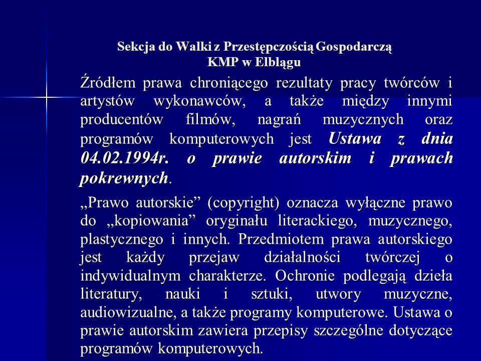 Sekcja do Walki z Przestępczością Gospodarczą KMP w Elblągu Źródłem prawa chroniącego rezultaty pracy twórców i artystów wykonawców, a także między innymi producentów filmów, nagrań muzycznych oraz programów komputerowych jest Ustawa z dnia 04.02.1994r.