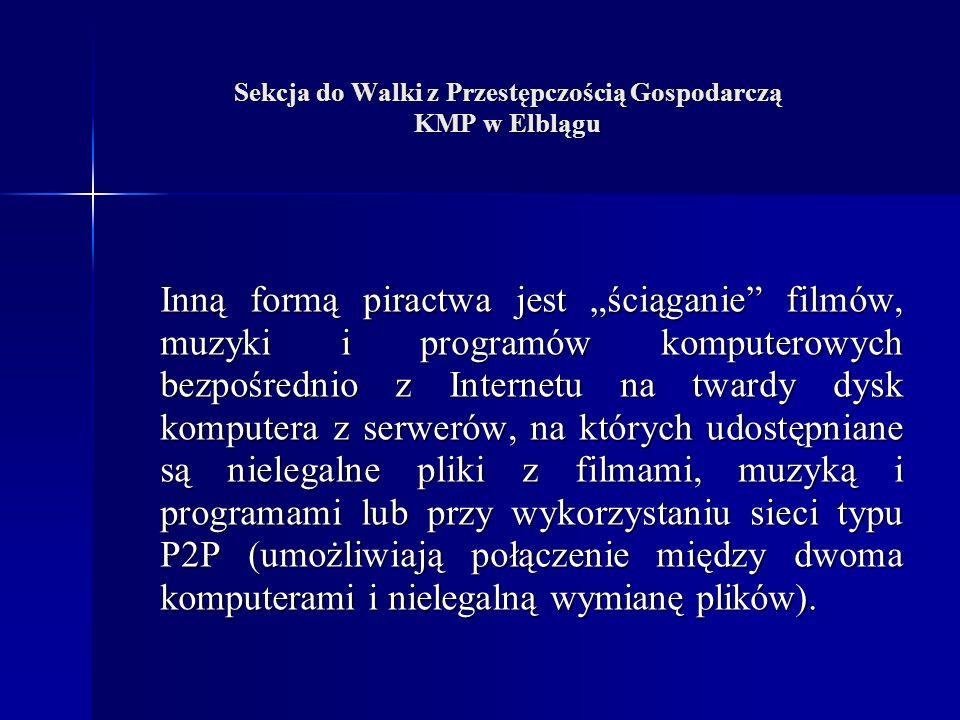 Sekcja do Walki z Przestępczością Gospodarczą KMP w Elblągu Inną formą piractwa jest ściąganie filmów, muzyki i programów komputerowych bezpośrednio z Internetu na twardy dysk komputera z serwerów, na których udostępniane są nielegalne pliki z filmami, muzyką i programami lub przy wykorzystaniu sieci typu P2P (umożliwiają połączenie między dwoma komputerami i nielegalną wymianę plików).