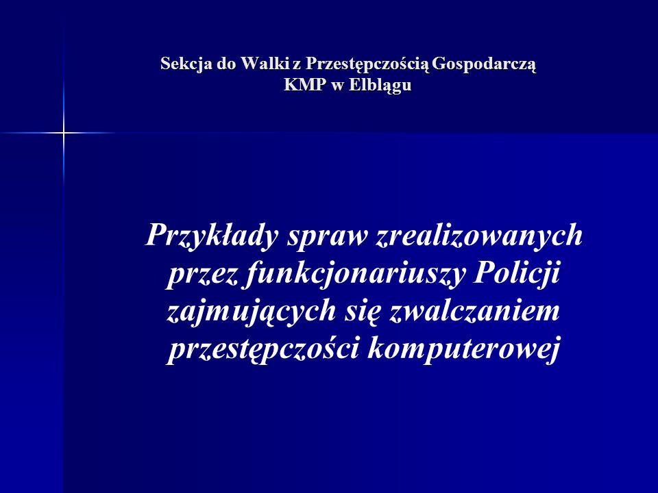Sekcja do Walki z Przestępczością Gospodarczą KMP w Elblągu Przykłady spraw zrealizowanych przez funkcjonariuszy Policji zajmujących się zwalczaniem przestępczości komputerowej
