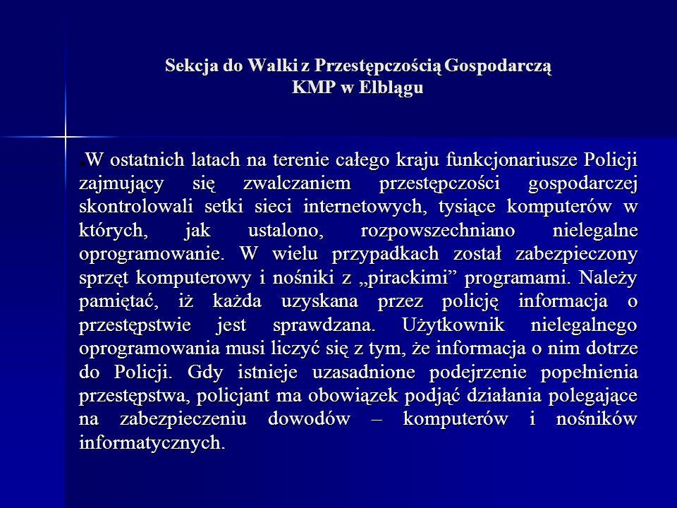 Sekcja do Walki z Przestępczością Gospodarczą KMP w Elblągu W ostatnich latach na terenie całego kraju funkcjonariusze Policji zajmujący się zwalczaniem przestępczości gospodarczej skontrolowali setki sieci internetowych, tysiące komputerów w których, jak ustalono, rozpowszechniano nielegalne oprogramowanie.