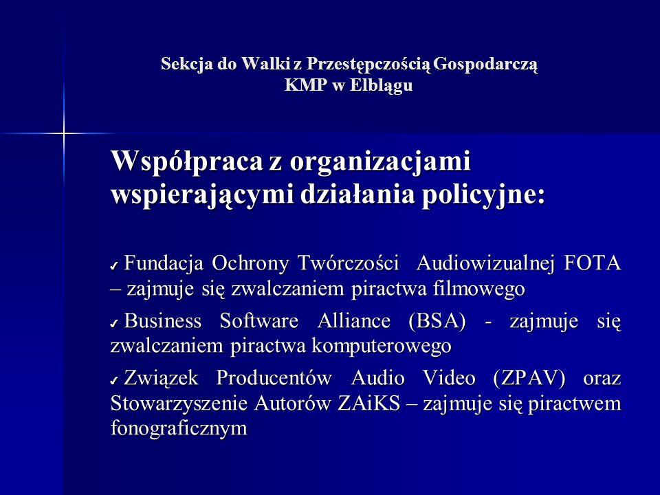 Sekcja do Walki z Przestępczością Gospodarczą KMP w Elblągu Współpraca z organizacjami wspierającymi działania policyjne: Fundacja Ochrony Twórczości Audiowizualnej FOTA – zajmuje się zwalczaniem piractwa filmowego Fundacja Ochrony Twórczości Audiowizualnej FOTA – zajmuje się zwalczaniem piractwa filmowego Business Software Alliance (BSA) - zajmuje się zwalczaniem piractwa komputerowego Business Software Alliance (BSA) - zajmuje się zwalczaniem piractwa komputerowego Związek Producentów Audio Video (ZPAV) oraz Stowarzyszenie Autorów ZAiKS – zajmuje się piractwem fonograficznym Związek Producentów Audio Video (ZPAV) oraz Stowarzyszenie Autorów ZAiKS – zajmuje się piractwem fonograficznym