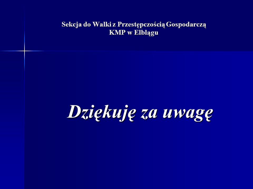 Sekcja do Walki z Przestępczością Gospodarczą KMP w Elblągu Dziękuję za uwagę