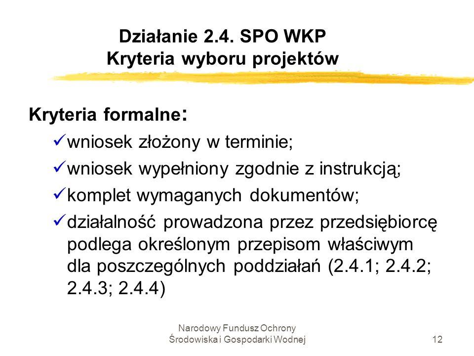 Narodowy Fundusz Ochrony Środowiska i Gospodarki Wodnej12 Działanie 2.4. SPO WKP Kryteria wyboru projektów Kryteria formalne : wniosek złożony w termi