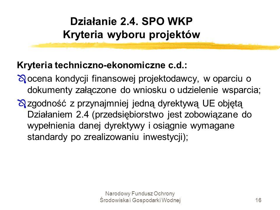 Narodowy Fundusz Ochrony Środowiska i Gospodarki Wodnej16 Działanie 2.4. SPO WKP Kryteria wyboru projektów Kryteria techniczno-ekonomiczne c.d.: Ôocen