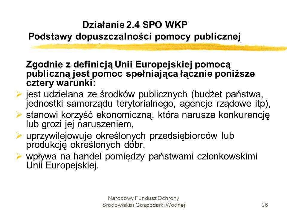 Narodowy Fundusz Ochrony Środowiska i Gospodarki Wodnej26 Działanie 2.4 SPO WKP Podstawy dopuszczalności pomocy publicznej Zgodnie z definicją Unii Eu