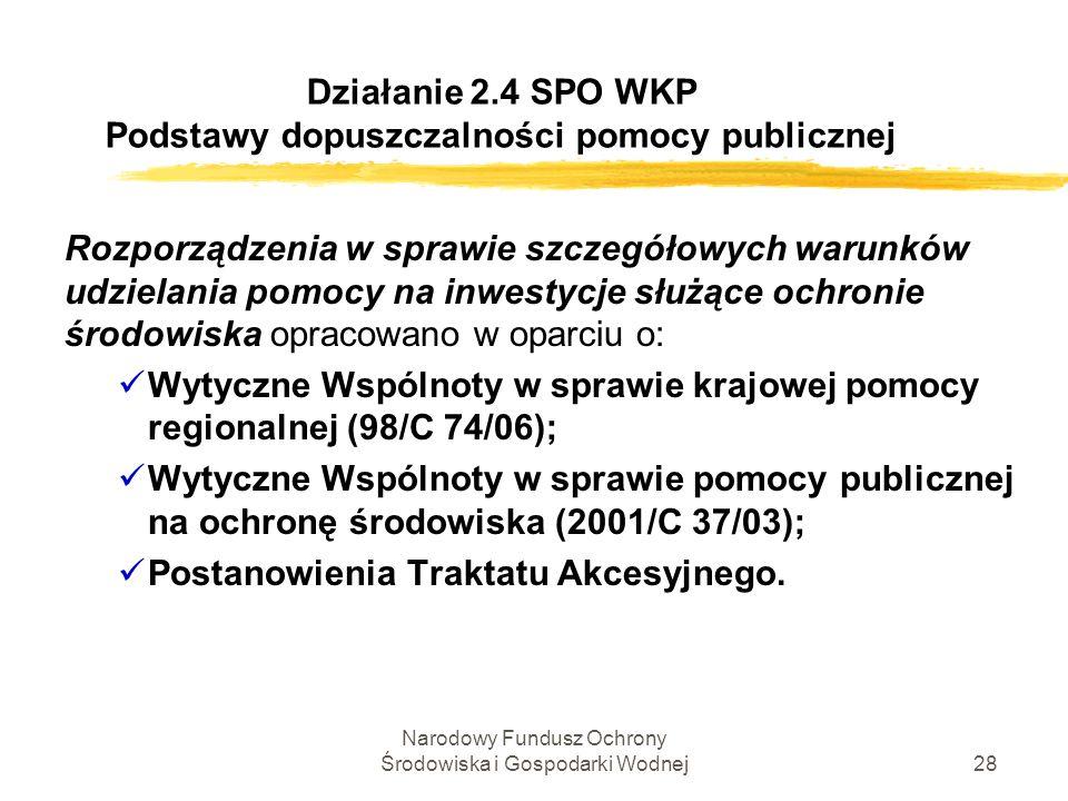 Narodowy Fundusz Ochrony Środowiska i Gospodarki Wodnej28 Działanie 2.4 SPO WKP Podstawy dopuszczalności pomocy publicznej Rozporządzenia w sprawie sz