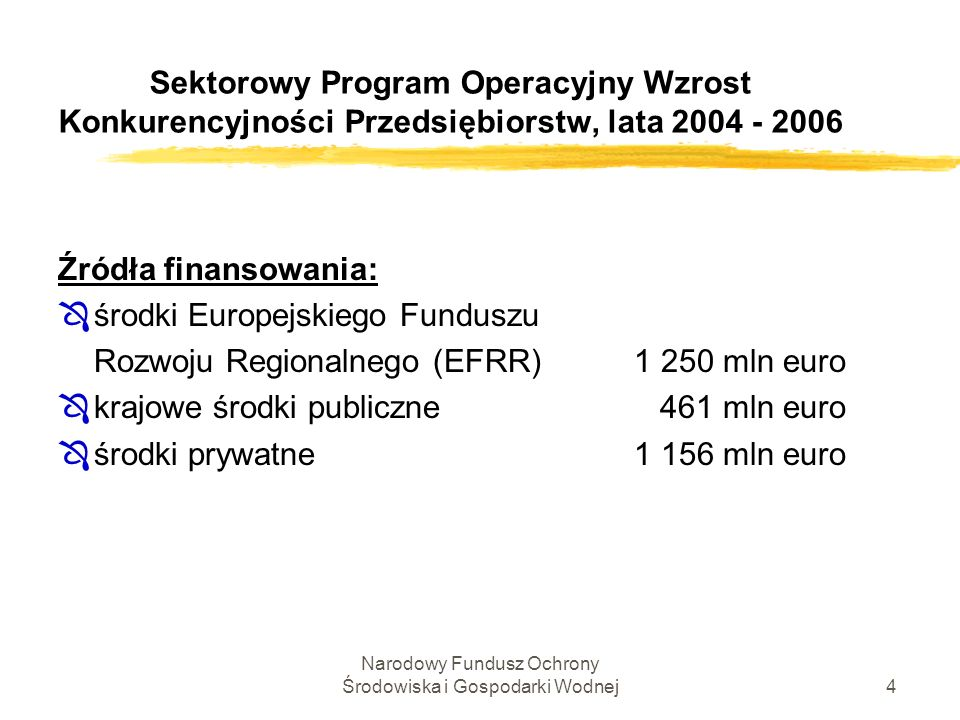 Narodowy Fundusz Ochrony Środowiska i Gospodarki Wodnej4 Sektorowy Program Operacyjny Wzrost Konkurencyjności Przedsiębiorstw, lata 2004 - 2006 Źródła finansowania: Ôśrodki Europejskiego Funduszu Rozwoju Regionalnego (EFRR) 1 250 mln euro Ôkrajowe środki publiczne 461 mln euro Ôśrodki prywatne 1 156 mln euro