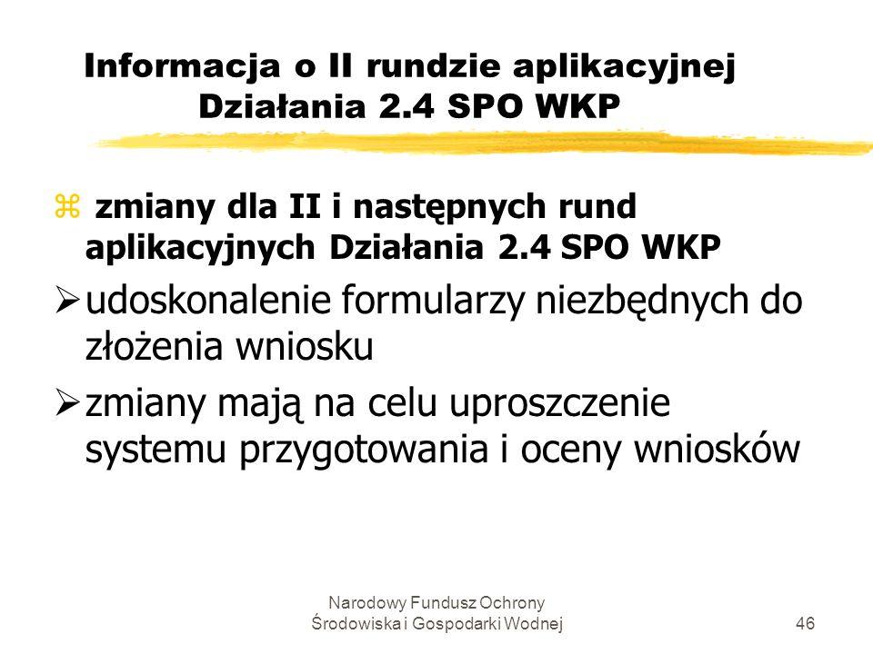 Narodowy Fundusz Ochrony Środowiska i Gospodarki Wodnej46 Informacja o II rundzie aplikacyjnej Działania 2.4 SPO WKP z zmiany dla II i następnych rund aplikacyjnych Działania 2.4 SPO WKP udoskonalenie formularzy niezbędnych do złożenia wniosku zmiany mają na celu uproszczenie systemu przygotowania i oceny wniosków