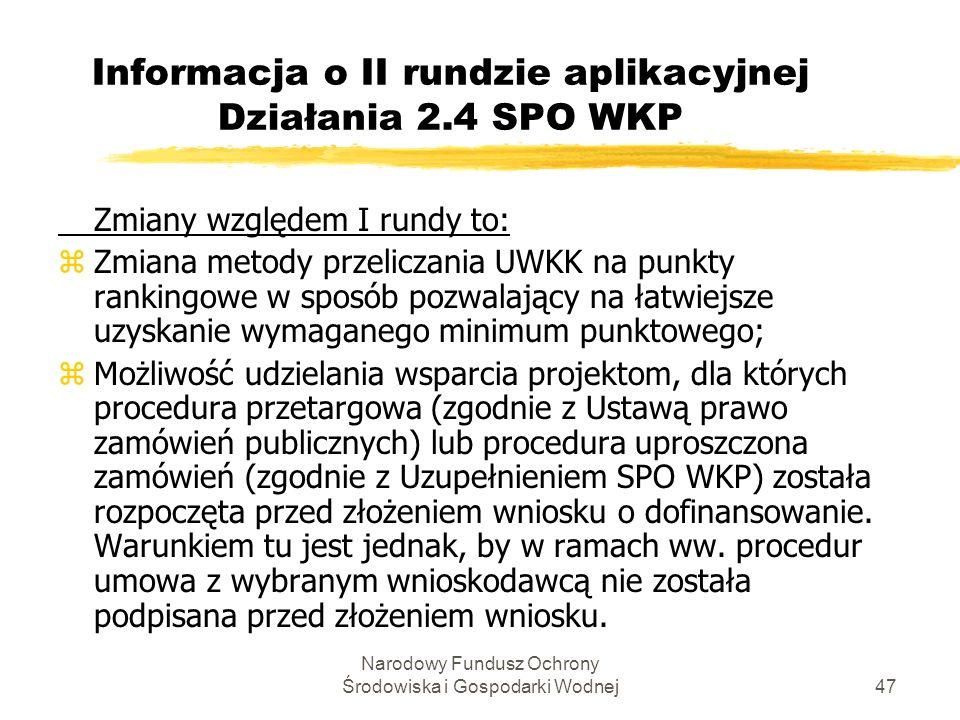 Narodowy Fundusz Ochrony Środowiska i Gospodarki Wodnej47 Informacja o II rundzie aplikacyjnej Działania 2.4 SPO WKP Zmiany względem I rundy to: zZmiana metody przeliczania UWKK na punkty rankingowe w sposób pozwalający na łatwiejsze uzyskanie wymaganego minimum punktowego; zMożliwość udzielania wsparcia projektom, dla których procedura przetargowa (zgodnie z Ustawą prawo zamówień publicznych) lub procedura uproszczona zamówień (zgodnie z Uzupełnieniem SPO WKP) została rozpoczęta przed złożeniem wniosku o dofinansowanie.