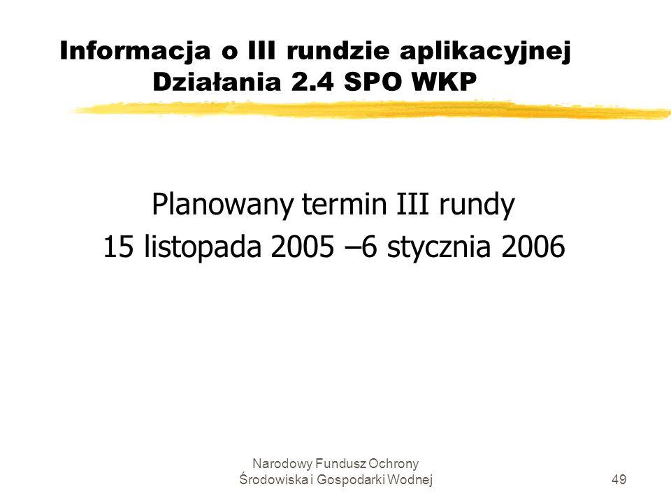 Narodowy Fundusz Ochrony Środowiska i Gospodarki Wodnej49 Informacja o III rundzie aplikacyjnej Działania 2.4 SPO WKP Planowany termin III rundy 15 listopada 2005 –6 stycznia 2006