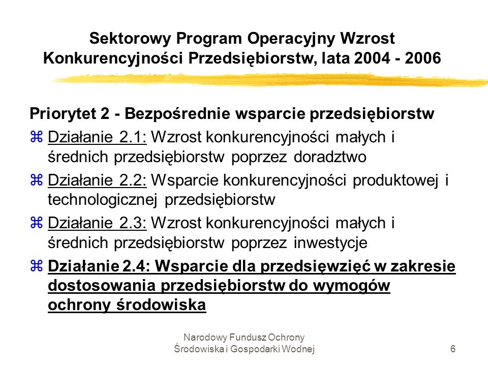Narodowy Fundusz Ochrony Środowiska i Gospodarki Wodnej7 Sektorowy Program Operacyjny Wzrost Konkurencyjności Przedsiębiorstw, lata 2004 - 2006 Działanie 2.4: Wsparcie dla przedsięwzięć w zakresie dostosowania przedsiębiorstw do wymogów ochrony środowiska Cel: Zwiększenie konkurencyjności przedsiębiorstw działających w warunkach Jednolitego Rynku Europejskiego poprzez wspieranie przedsiębiorstw zobligowanych do dostosowania swojej infrastruktury do wymogów ochrony środowiska