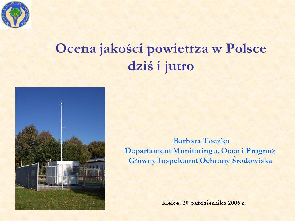 Ocena jakości powietrza w Polsce dziś i jutro Barbara Toczko Departament Monitoringu, Ocen i Prognoz Główny Inspektorat Ochrony Środowiska Kielce, 20 października 2006 r.