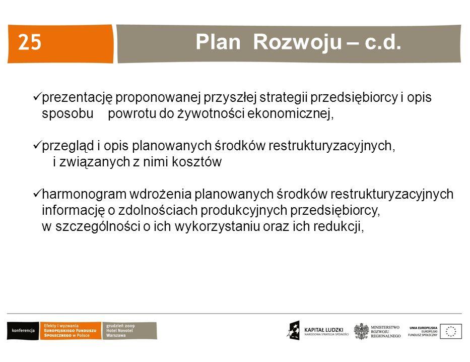 Kliknij, aby edytować styl 25 prezentację proponowanej przyszłej strategii przedsiębiorcy i opis sposobu powrotu do żywotności ekonomicznej, przegląd i opis planowanych środków restrukturyzacyjnych, i związanych z nimi kosztów harmonogram wdrożenia planowanych środków restrukturyzacyjnych informację o zdolnościach produkcyjnych przedsiębiorcy, w szczególności o ich wykorzystaniu oraz ich redukcji, Plan Rozwoju – c.d.