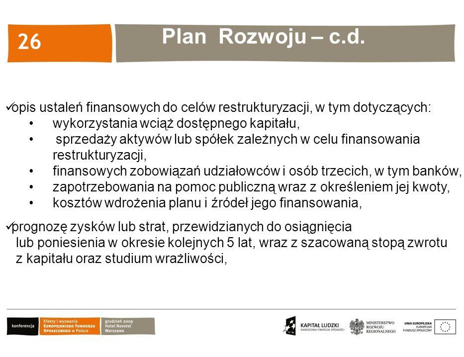 Kliknij, aby edytować styl 26 opis ustaleń finansowych do celów restrukturyzacji, w tym dotyczących: wykorzystania wciąż dostępnego kapitału, sprzedaży aktywów lub spółek zależnych w celu finansowania restrukturyzacji, finansowych zobowiązań udziałowców i osób trzecich, w tym banków, zapotrzebowania na pomoc publiczną wraz z określeniem jej kwoty, kosztów wdrożenia planu i źródeł jego finansowania, Plan Rozwoju – c.d.