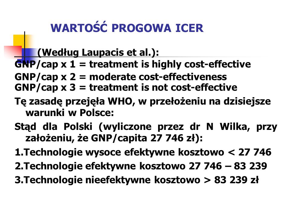 WARTOŚĆ PROGOWA ICER (Według Laupacis et al.): GNP/cap x 1 = treatment is highly cost-effective GNP/cap x 2 = moderate cost-effectiveness GNP/cap x 3