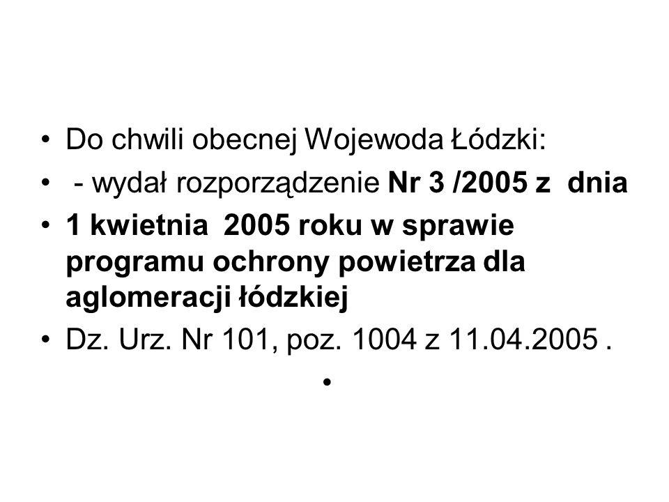 Do chwili obecnej Wojewoda Łódzki: - wydał rozporządzenie Nr 3 /2005 z dnia 1 kwietnia 2005 roku w sprawie programu ochrony powietrza dla aglomeracji łódzkiej Dz.