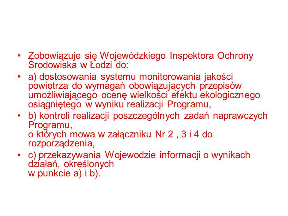 Zobowiązuje się Wojewódzkiego Inspektora Ochrony Środowiska w Łodzi do: a) dostosowania systemu monitorowania jakości powietrza do wymagań obowiązujących przepisów umożliwiającego ocenę wielkości efektu ekologicznego osiągniętego w wyniku realizacji Programu, b) kontroli realizacji poszczególnych zadań naprawczych Programu, o których mowa w załączniku Nr 2, 3 i 4 do rozporządzenia, c) przekazywania Wojewodzie informacji o wynikach działań, określonych w punkcie a) i b).