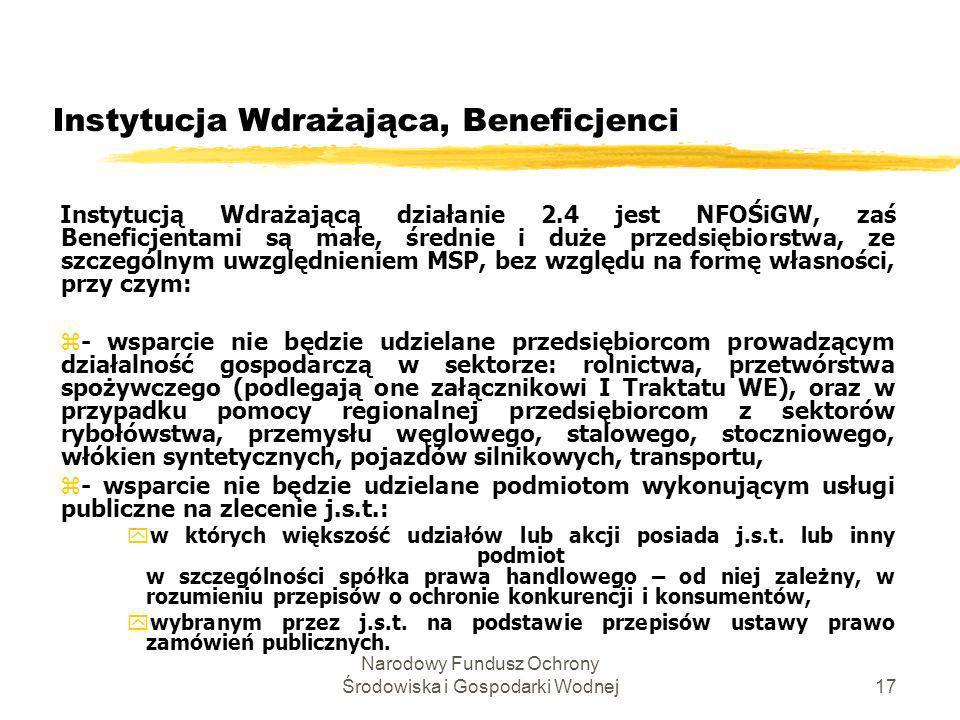 Narodowy Fundusz Ochrony Środowiska i Gospodarki Wodnej18 Poddziałanie 2.4.2 - Intensywność pomocy Na inwestycje w ramach tego poddziałania udzielana będzie pomoc publiczna regionalna i horyzontalna w następującej maksymalnej wysokości: zdla przedsiębiorców prowadzących działalność na terenie Warszawy lub Poznania 30% (EDN), zdla przedsiębiorców prowadzących działalność na terenie Wrocławia, Krakowa i Trójmiasta 40% (EDN), zdla przedsiębiorców prowadzących działalność na pozostałych terenach Polski 50% (EDN), z+ dodatkowe 15% (EDB) dla MSP; z- w każdym przypadku nie więcej jednak niż 5 mln (EDB).