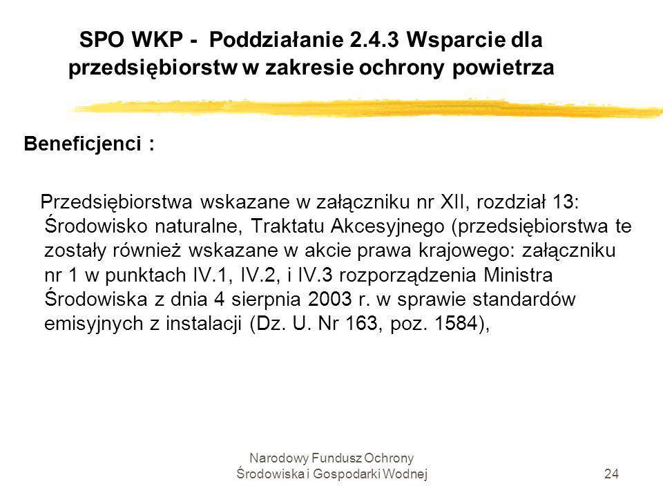 Narodowy Fundusz Ochrony Środowiska i Gospodarki Wodnej25 SPO WKP - Poddziałanie 2.4.3 Wsparcie dla przedsiębiorstw w zakresie ochrony powietrza Beneficjenci : zW drodze odstępstwa od artykułu 4 ustęp 3 oraz części A załączników III i IV dyrektywy 2001/80/WE, wartości granicznych emisji dwutlenku siarki nie stosuje się w okresie od 01.01.2008r.
