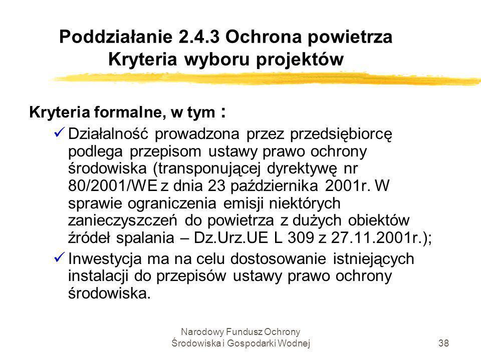 Narodowy Fundusz Ochrony Środowiska i Gospodarki Wodnej39 Poddziałanie 2.4.3 Ochrona powietrza Kryteria wyboru projektów Kryteria techniczno-ekonomiczne, w tym: Ôzgodność z celem oraz zakresem merytorycznym działania; Ôzgodność z przepisami w zakresie pomocy publicznej; Ôzasadność niestosowania procedury uproszczonej udzielania zamówień w SPO-WKP Ôwykonalność projektu pod względem technicznym i prawnym; Ôwykonalność finansowa projektu;