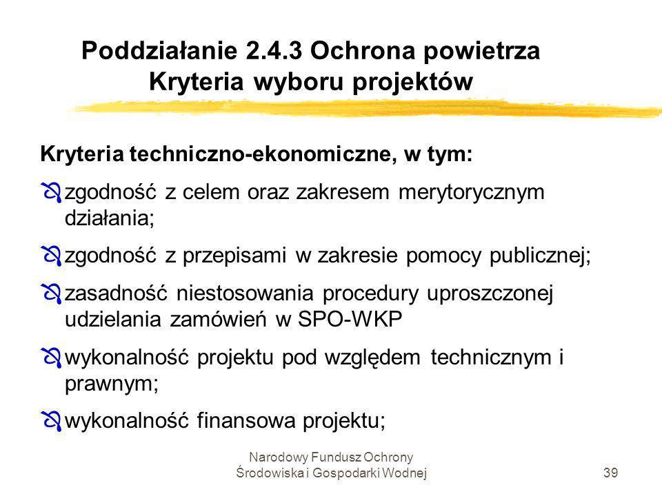 Narodowy Fundusz Ochrony Środowiska i Gospodarki Wodnej40 Poddziałanie 2.4.3 Ochrona powietrza Kryteria wyboru projektów Kryteria techniczno-ekonomiczne c.d.: Ôkondycja finansowa ubiegającego się o dofinansowanie, oceniana na podstawie wniosku i dołączonych do niego dokumentów, umożliwia prawidłową i terminową realizację projektu, Ôprzedsiębiorstwo jest zobowiązane do przestrzegania przepisów dyrektywy 80/2001/WE ;