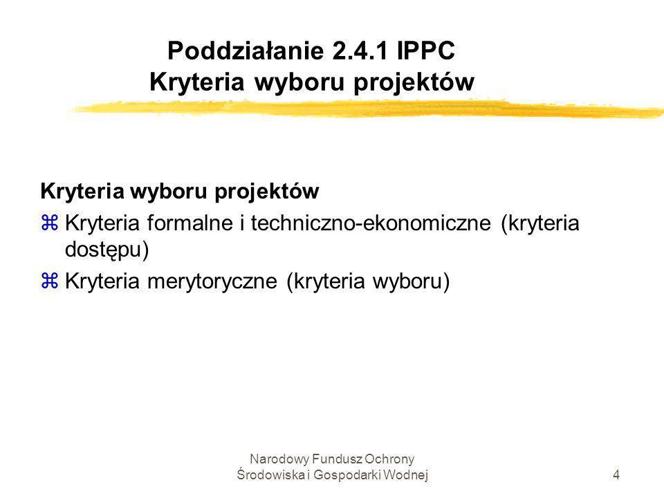 Narodowy Fundusz Ochrony Środowiska i Gospodarki Wodnej5 Poddziałanie 2.4.1 IPPC Kryteria wyboru projektów Kryteria formalne, w tym : instalacja, której ma dotyczyć inwestycja, podlega przepisom Rozporządzenia Ministra Środowiska z dnia 26 lipca 2002 r.