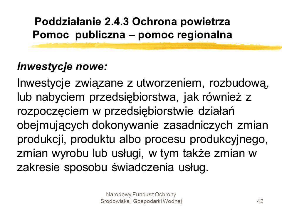 Narodowy Fundusz Ochrony Środowiska i Gospodarki Wodnej43 Poddziałanie 2.4.3 Ochrona powietrza Pomoc publiczna – pomoc horyzontalna Za nową inwestycję nie uznaje inwestycji prowadzącej jedynie do odtworzenia zdolności produkcyjnych.