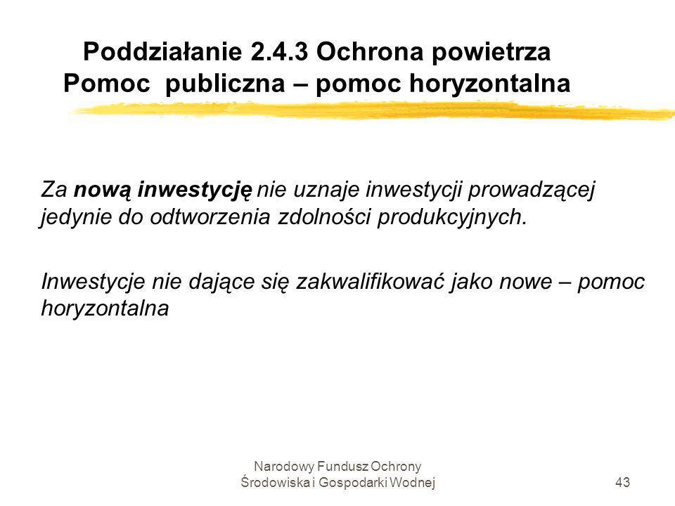 Narodowy Fundusz Ochrony Środowiska i Gospodarki Wodnej44 Poddziałanie 2.4.3 Ochrona powietrza Poziom pomocy publicznej Inwestycje nowe - pomoc regionalna Warszawa, Poznań – maks.