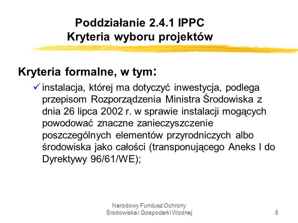 Narodowy Fundusz Ochrony Środowiska i Gospodarki Wodnej6 Poddziałanie 2.4.1 IPPC Kryteria wyboru projektów Kryteria formalne c.d.: inwestycja ma na celu dostosowanie do przepisów Tytułu III.