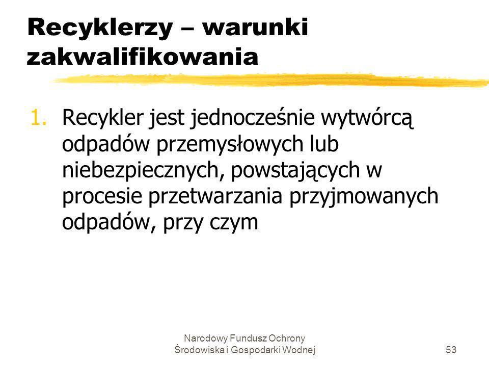 Narodowy Fundusz Ochrony Środowiska i Gospodarki Wodnej54 Recyklerzy – warunki zakwalifikowania c.d.