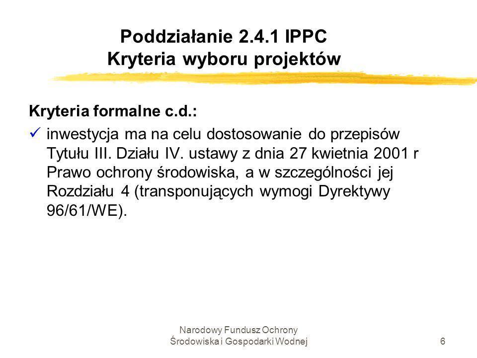 Narodowy Fundusz Ochrony Środowiska i Gospodarki Wodnej7 Poddziałanie 2.4.1 IPPC Kryteria wyboru projektów Kryteria techniczno-ekonomiczne, w tym: Ôzgodność z celem oraz zakresem merytorycznym działania; Ôzgodność z przepisami w zakresie pomocy publicznej; ÔZasadność niestosowania procedury uproszczonej udzielania zamówień w SPO-WKP; w zakresie pomocy publicznej; Ôwykonalność projektu pod względem technicznym i prawnym; Ôwykonalność finansowa projektu;