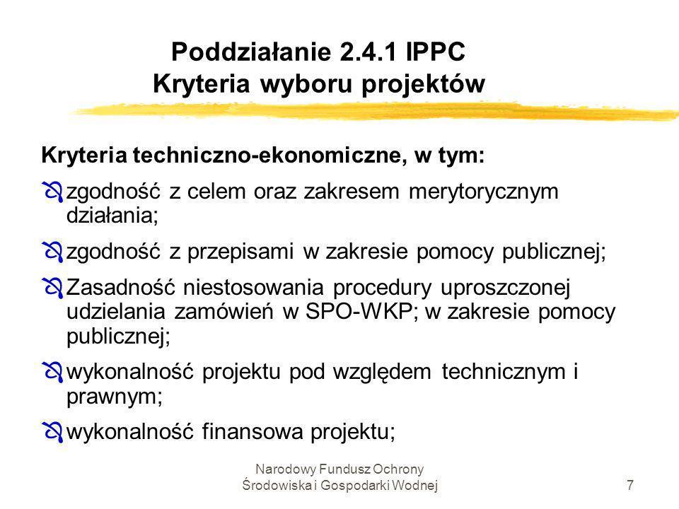 Narodowy Fundusz Ochrony Środowiska i Gospodarki Wodnej8 Poddziałanie 2.4.1 IPPC Kryteria wyboru projektów Kryteria techniczno-ekonomiczne c.d.: Ôocena kondycji finansowej projektodawcy, w oparciu o dokumenty załączone do wniosku o udzielenie wsparcia; Ôzgodność z przynajmniej jedną dyrektywą UE objętą Działaniem 2.4 (przedsiębiorstwo jest zobowiązane do wypełnienia danej dyrektywy i osiągnie wymagane standardy po zrealizowaniu inwestycji);