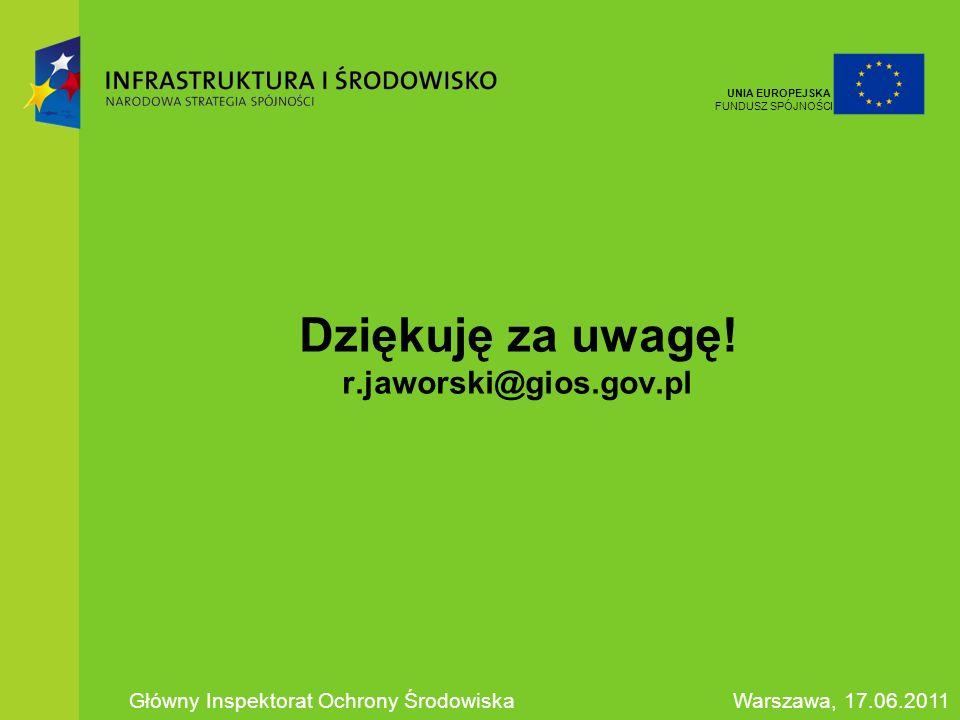 Dziękuję za uwagę! r.jaworski@gios.gov.pl Główny Inspektorat Ochrony ŚrodowiskaWarszawa, 17.06.2011 UNIA EUROPEJSKA FUNDUSZ SPÓJNOŚCI