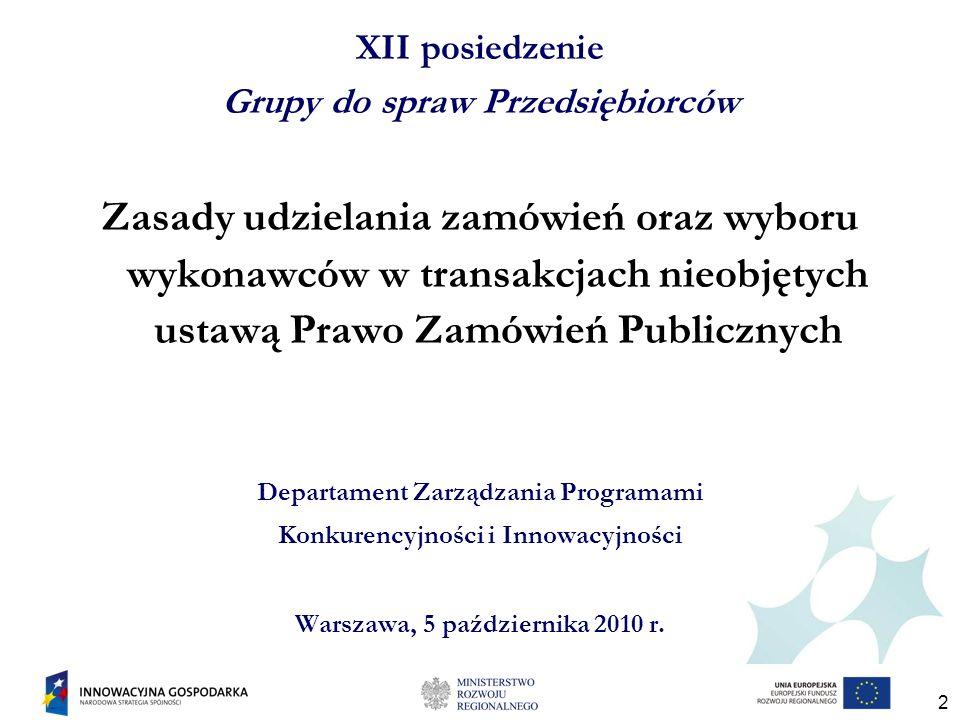 2 XII posiedzenie Grupy do spraw Przedsiębiorców Zasady udzielania zamówień oraz wyboru wykonawców w transakcjach nieobjętych ustawą Prawo Zamówień Publicznych Departament Zarządzania Programami Konkurencyjności i Innowacyjności Warszawa, 5 października 2010 r.