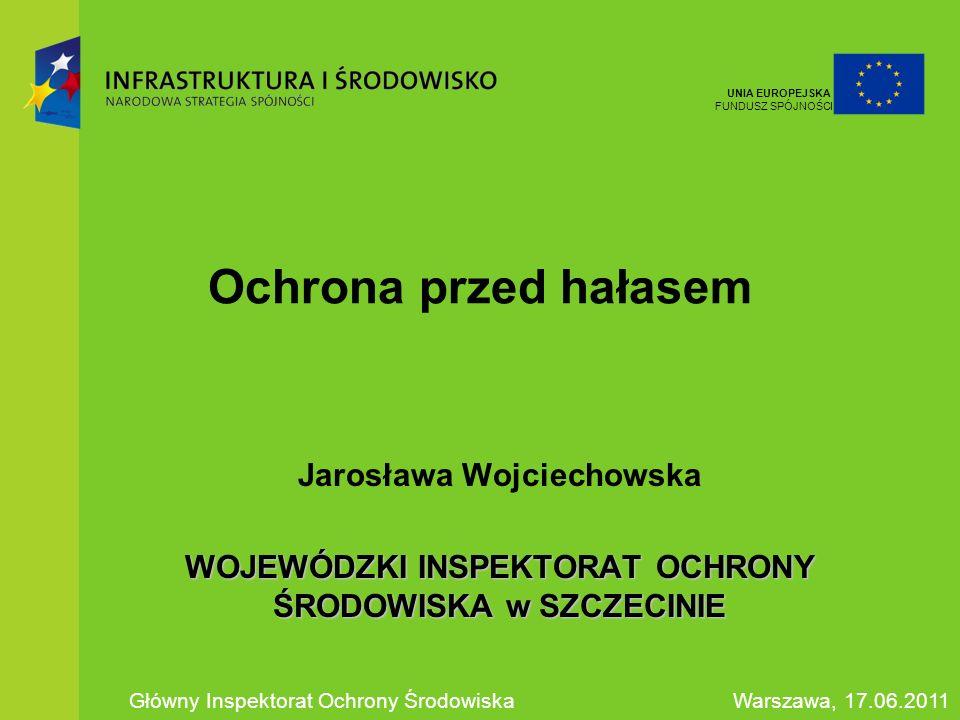 Ochrona przed hałasem Jarosława Wojciechowska WOJEWÓDZKI INSPEKTORAT OCHRONY ŚRODOWISKA w SZCZECINIE Główny Inspektorat Ochrony ŚrodowiskaWarszawa, 17