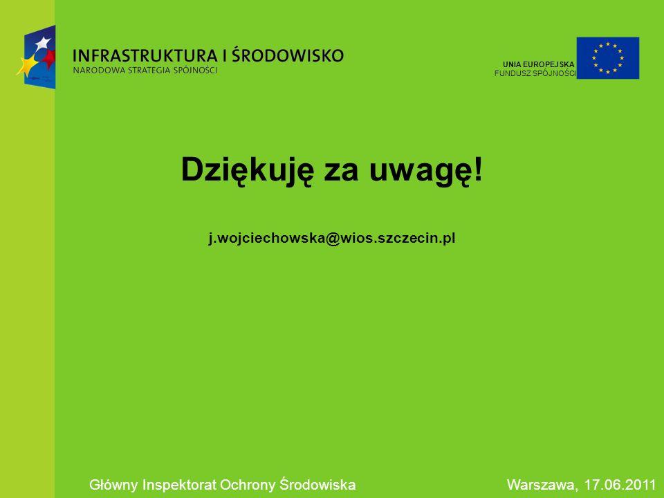 Dziękuję za uwagę! j.wojciechowska@wios.szczecin.pl Główny Inspektorat Ochrony ŚrodowiskaWarszawa, 17.06.2011 UNIA EUROPEJSKA FUNDUSZ SPÓJNOŚCI