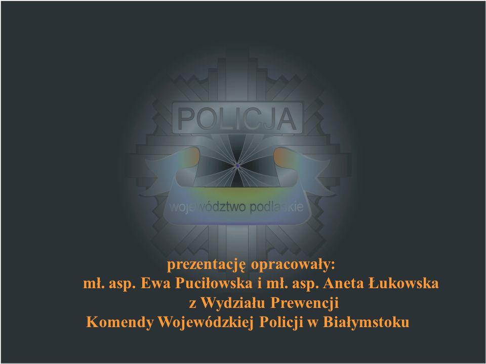 prezentację opracowały: mł. asp. Ewa Puciłowska i mł. asp. Aneta Łukowska z Wydziału Prewencji Komendy Wojewódzkiej Policji w Białymstoku