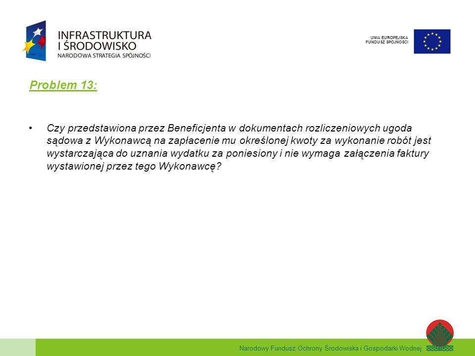 Narodowy Fundusz Ochrony Środowiska i Gospodarki Wodnej UNIA EUROPEJSKA FUNDUSZ SPÓJNOŚCI Problem 13: Czy przedstawiona przez Beneficjenta w dokumenta
