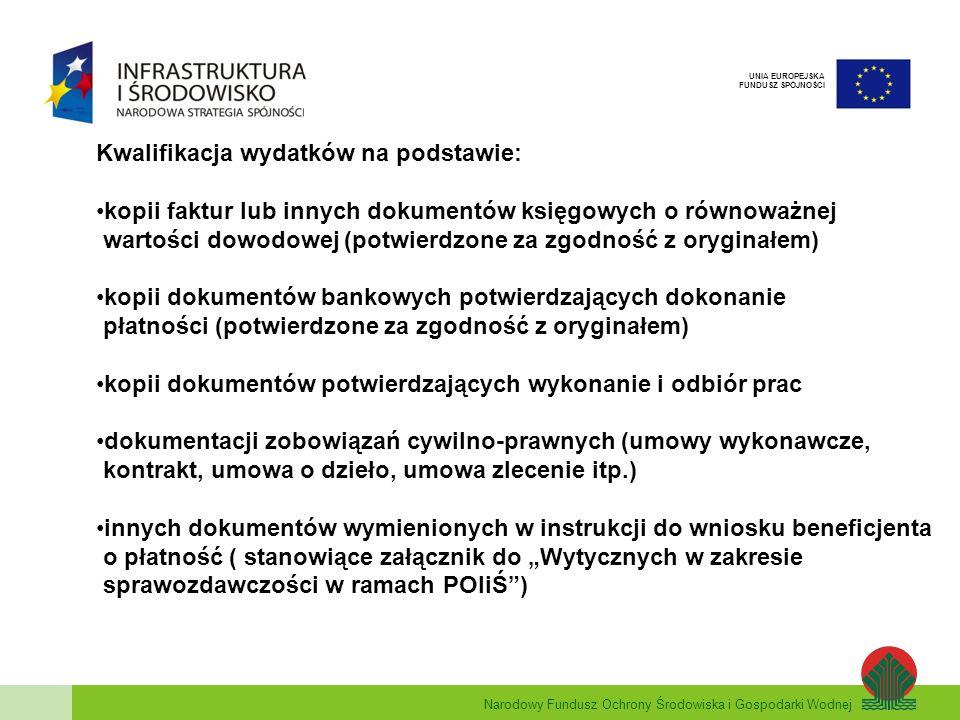Narodowy Fundusz Ochrony Środowiska i Gospodarki Wodnej UNIA EUROPEJSKA FUNDUSZ SPÓJNOŚCI Kryteria brane pod uwagę przy weryfikacji dokumentów rozliczeniowych sprawdzenie załączonych dokumentów rozliczeniowych pod kątem zgodności z obowiązującymi Wytycznymi w zakresie kwalifikowania wydatków w ramach POIiŚ sprawdzenie prawidłowości opisu wszystkich dokumentów sprawdzenie, czy dokument załączony do dokumentacji rozliczeniowej nie został w tym samym zakresie przedstawiony do refundacji z innego programu pomocowego sprawdzenie postępu rzeczowego i finansowego realizacji projektu sprawdzenie terminowości zdarzeń (data wpływu dokumentacji do NFOŚiGW, data wystawienia dokumentów rozliczeniowych, zgodność wnioskowanej wypłaty środków z załącznikami do Umowy o dofinansowanie: HRP, plan finansowania projektu, plan wystąpień o środki płatności