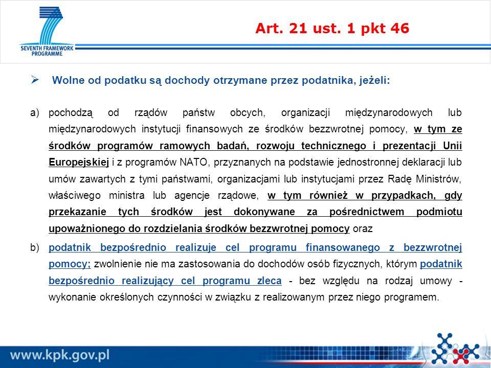 Wolne od podatku są dochody otrzymane przez podatnika, jeżeli: a)pochodzą od rządów państw obcych, organizacji międzynarodowych lub międzynarodowych instytucji finansowych ze środków bezzwrotnej pomocy, w tym ze środków programów ramowych badań, rozwoju technicznego i prezentacji Unii Europejskiej i z programów NATO, przyznanych na podstawie jednostronnej deklaracji lub umów zawartych z tymi państwami, organizacjami lub instytucjami przez Radę Ministrów, właściwego ministra lub agencje rządowe, w tym również w przypadkach, gdy przekazanie tych środków jest dokonywane za pośrednictwem podmiotu upoważnionego do rozdzielania środków bezzwrotnej pomocy oraz b)podatnik bezpośrednio realizuje cel programu finansowanego z bezzwrotnej pomocy; zwolnienie nie ma zastosowania do dochodów osób fizycznych, którym podatnik bezpośrednio realizujący cel programu zleca - bez względu na rodzaj umowy - wykonanie określonych czynności w związku z realizowanym przez niego programem.