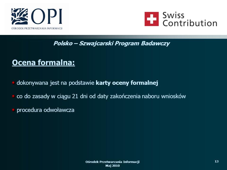 Ośrodek Przetwarzania Informacji Maj 2010 13 dokonywana jest na podstawie karty oceny formalnej co do zasady w ciągu 21 dni od daty zakończenia naboru wniosków procedura odwoławcza Ocena formalna: Polsko – Szwajcarski Program Badawczy