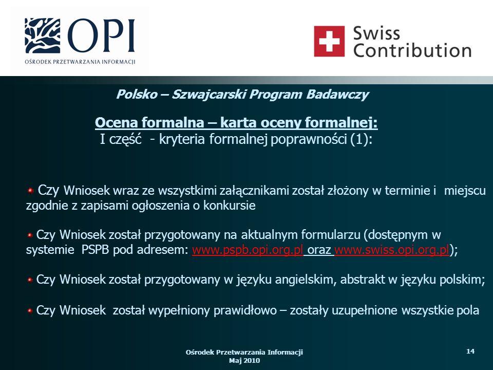 Ośrodek Przetwarzania Informacji Maj 2010 14 Czy Wniosek wraz ze wszystkimi załącznikami został złożony w terminie i miejscu zgodnie z zapisami ogłoszenia o konkursie Czy Wniosek został przygotowany na aktualnym formularzu (dostępnym w systemie PSPB pod adresem: www.pspb.opi.org.pl oraz www.swiss.opi.org.pl);www.pspb.opi.org.plwww.swiss.opi.org.pl Czy Wniosek został przygotowany w języku angielskim, abstrakt w języku polskim; Czy Wniosek został wypełniony prawidłowo – zostały uzupełnione wszystkie pola Polsko – Szwajcarski Program Badawczy Ocena formalna – karta oceny formalnej: I część - kryteria formalnej poprawności (1):