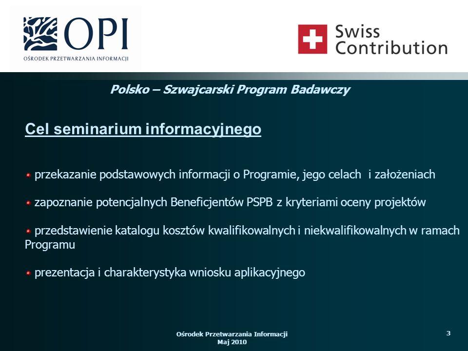 Ośrodek Przetwarzania Informacji Maj 2010 34 Beneficjent może otrzymać na realizację zaplanowanych działań do 100% dofinansowania kosztów kwalifikowalnych projektu, gdzie 85% stanowi wkład strony szwajcarskiej a 15% pochodzi z budżetu państwa.