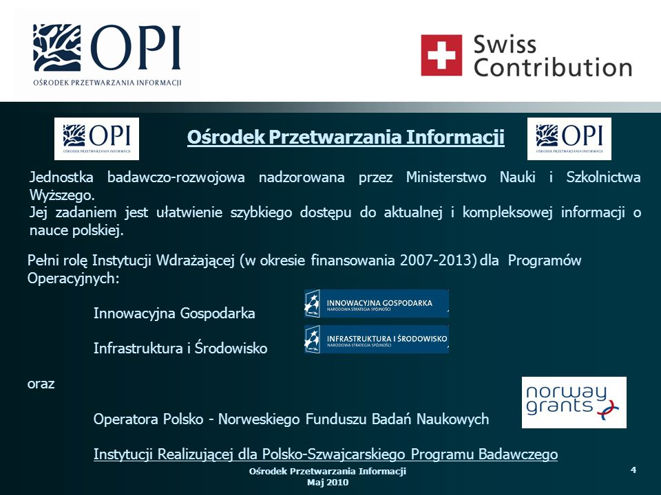 Ośrodek Przetwarzania Informacji Maj 2010 4 Pełni rolę Instytucji Wdrażającej (w okresie finansowania 2007-2013) dla Programów Operacyjnych: Innowacyj
